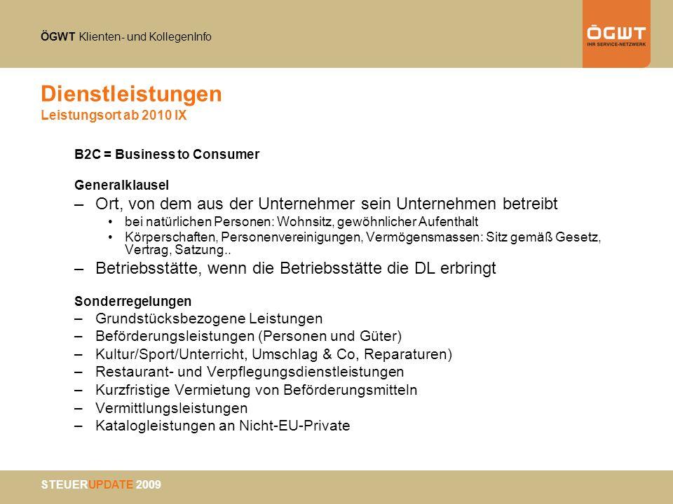 ÖGWT Klienten- und KollegenInfo STEUERUPDATE 2009 Dienstleistungen Leistungsort ab 2010 IX B2C = Business to Consumer Generalklausel –Ort, von dem aus