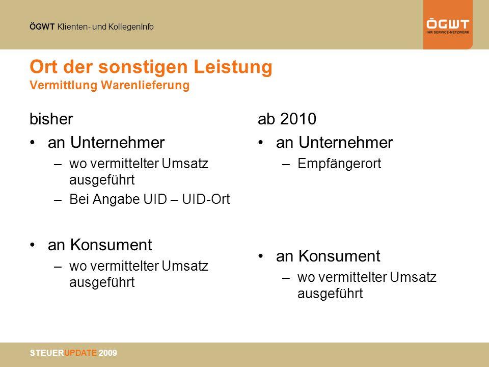 ÖGWT Klienten- und KollegenInfo STEUERUPDATE 2009 Ort der sonstigen Leistung Vermittlung Warenlieferung bisher an Unternehmer –wo vermittelter Umsatz