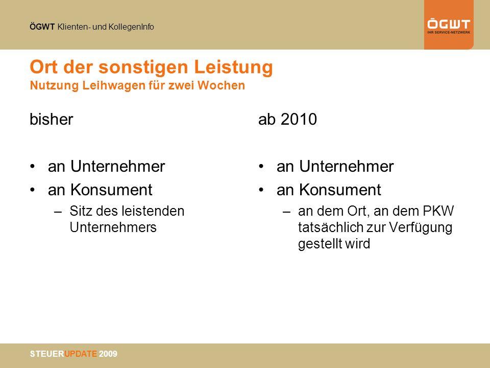 ÖGWT Klienten- und KollegenInfo STEUERUPDATE 2009 Ort der sonstigen Leistung Nutzung Leihwagen für zwei Wochen bisher an Unternehmer an Konsument –Sit