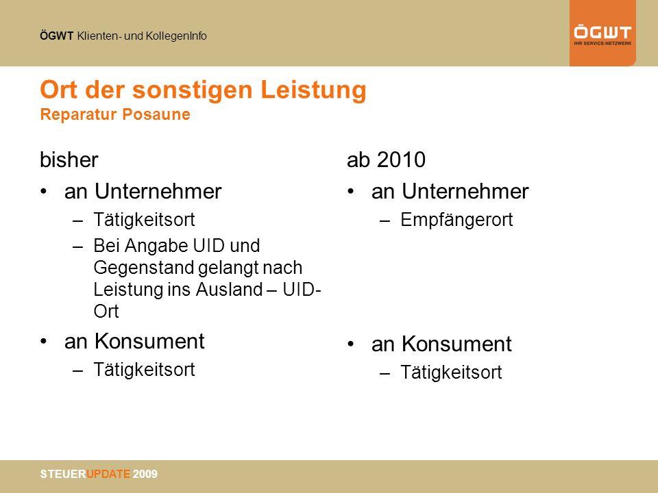 ÖGWT Klienten- und KollegenInfo STEUERUPDATE 2009 Ort der sonstigen Leistung Reparatur Posaune bisher an Unternehmer –Tätigkeitsort –Bei Angabe UID un