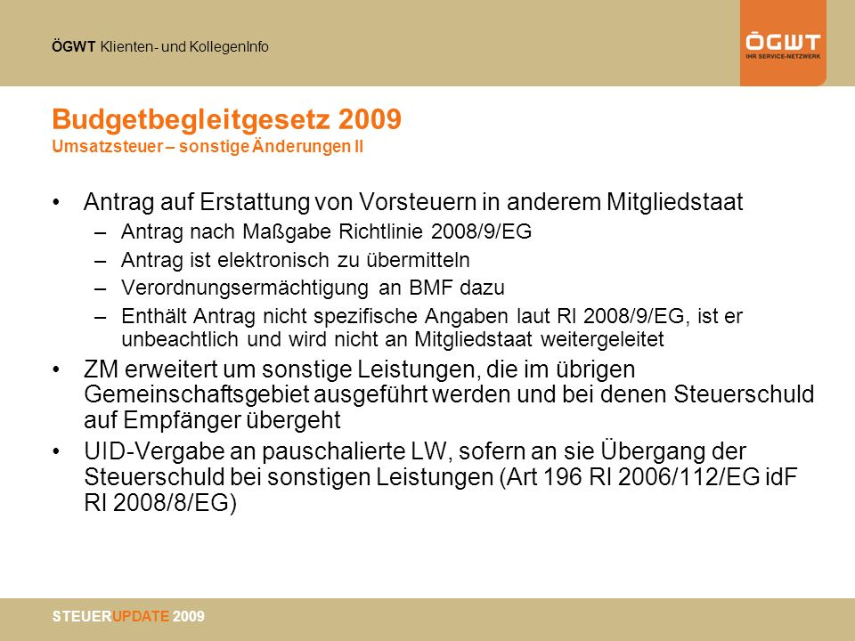 ÖGWT Klienten- und KollegenInfo STEUERUPDATE 2009 Budgetbegleitgesetz 2009 Umsatzsteuer – sonstige Änderungen II Antrag auf Erstattung von Vorsteuern