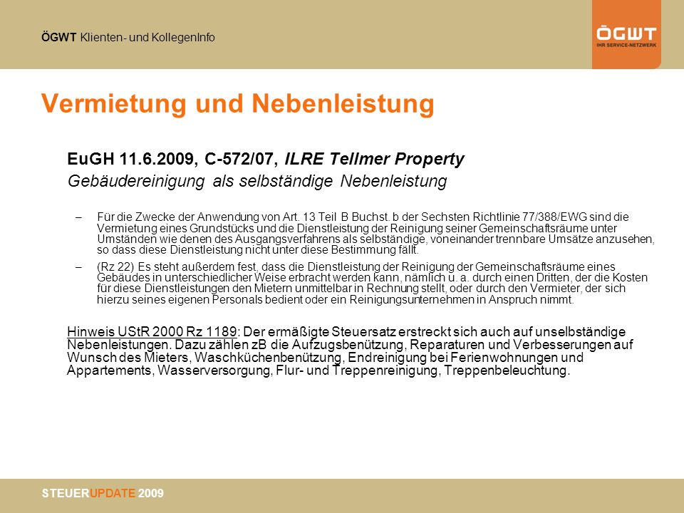 ÖGWT Klienten- und KollegenInfo STEUERUPDATE 2009 Dienstleistungen Leistungsort ab 2010 VI B2B = Business to Business Betriebsstätte –zB UFS 03.08.2009, RV/0027-G/09 im Sinne einer festen Niederlassung (Art 44 MwSt-Rl idF Rl 2006/112/EG) maßgeblich ist gemeinschaftsrechtliches Verständnis –EuGH 28.06.2007, C-73/06 Planzer –VwGH 29.04.2003, 2001/14/0226 Mindestbestand an Personal und Sachmitteln für Erbringung der Dienstleistung Struktur ermöglicht, von der personellen und technischen Ausstattung her, eine autonome Erbringung der betreffenden Dienstleistungen hinreichender Grad an Beständigkeit im Sinne eines ständigen Zusammenwirkens von Personal- und Sachmitteln