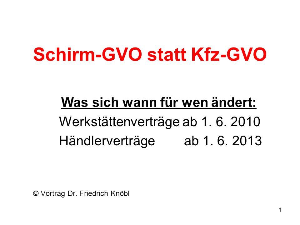 Schirm-GVO statt Kfz-GVO Was sich wann für wen ändert: Werkstättenverträge ab 1. 6. 2010 Händlerverträge ab 1. 6. 2013 © Vortrag Dr. Friedrich Knöbl 1
