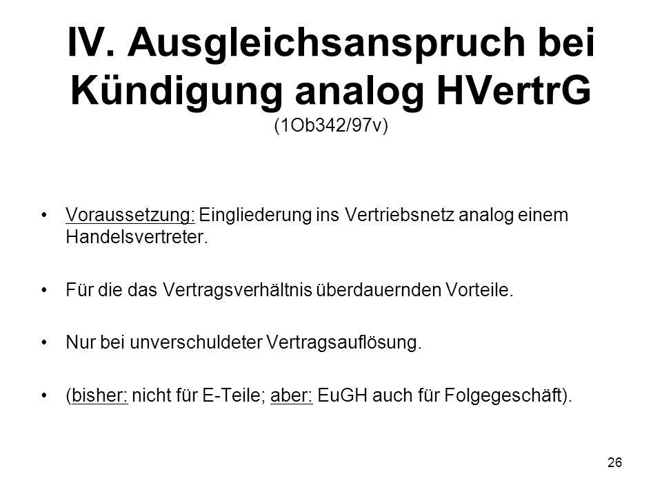 IV. Ausgleichsanspruch bei Kündigung analog HVertrG (1Ob342/97v) Voraussetzung: Eingliederung ins Vertriebsnetz analog einem Handelsvertreter. Für die