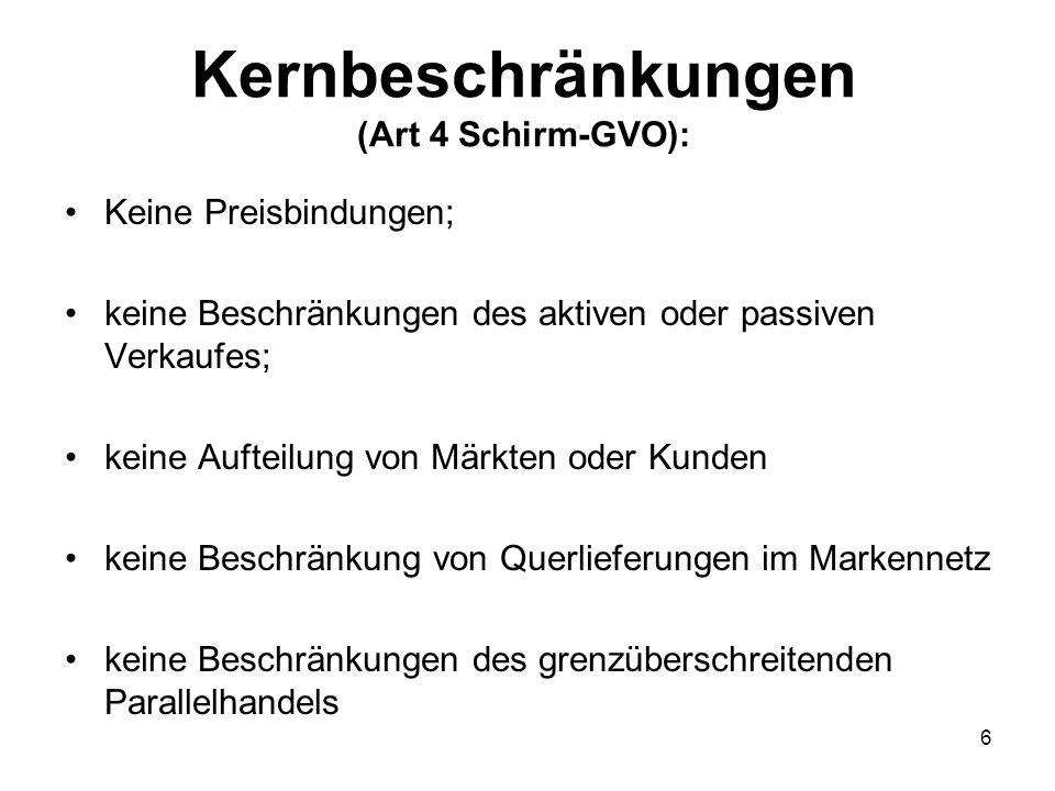 Kernbeschränkungen (Art 4 Schirm-GVO): Keine Preisbindungen; keine Beschränkungen des aktiven oder passiven Verkaufes; keine Aufteilung von Märkten oder Kunden keine Beschränkung von Querlieferungen im Markennetz keine Beschränkungen des grenzüberschreitenden Parallelhandels 6