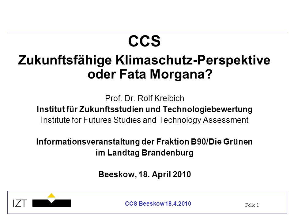 Folie 1 CCS Beeskow 18.4.2010 CCS Zukunftsfähige Klimaschutz-Perspektive oder Fata Morgana? Prof. Dr. Rolf Kreibich Institut für Zukunftsstudien und T