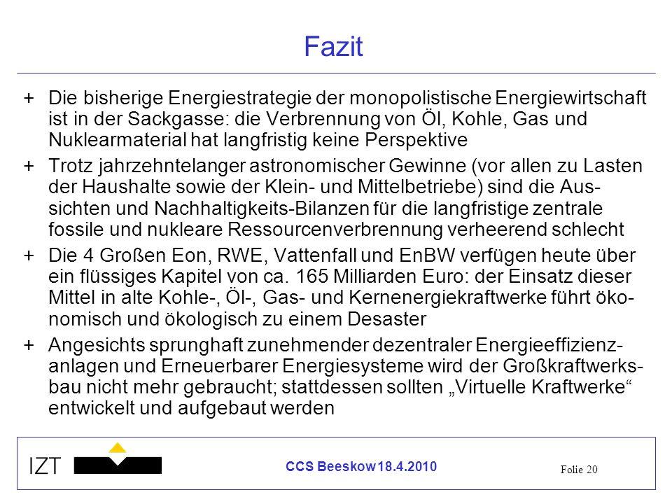 Folie 20 CCS Beeskow 18.4.2010 Fazit +Die bisherige Energiestrategie der monopolistische Energiewirtschaft ist in der Sackgasse: die Verbrennung von Ö