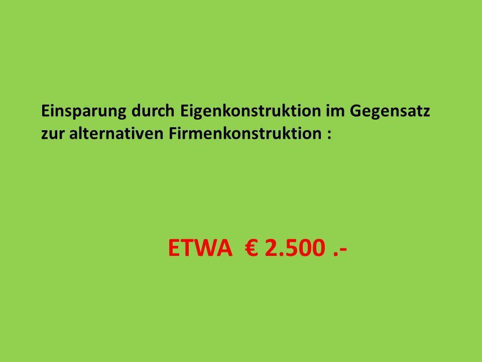 ETWA 2.500.- Einsparung durch Eigenkonstruktion im Gegensatz zur alternativen Firmenkonstruktion :