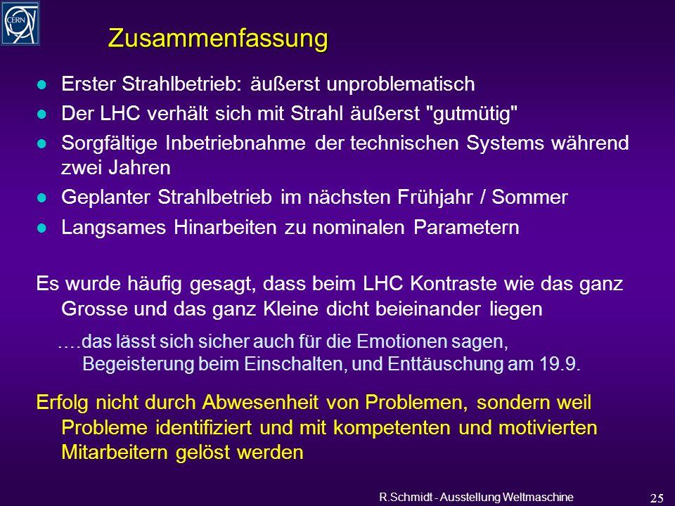R.Schmidt - Ausstellung Weltmaschine 25 Zusammenfassung l Erster Strahlbetrieb: äußerst unproblematisch l Der LHC verhält sich mit Strahl äußerst gutmütig l Sorgfältige Inbetriebnahme der technischen Systems während zwei Jahren l Geplanter Strahlbetrieb im nächsten Frühjahr / Sommer l Langsames Hinarbeiten zu nominalen Parametern Es wurde häufig gesagt, dass beim LHC Kontraste wie das ganz Grosse und das ganz Kleine dicht beieinander liegen ….das lässt sich sicher auch für die Emotionen sagen, Begeisterung beim Einschalten, und Enttäuschung am 19.9.