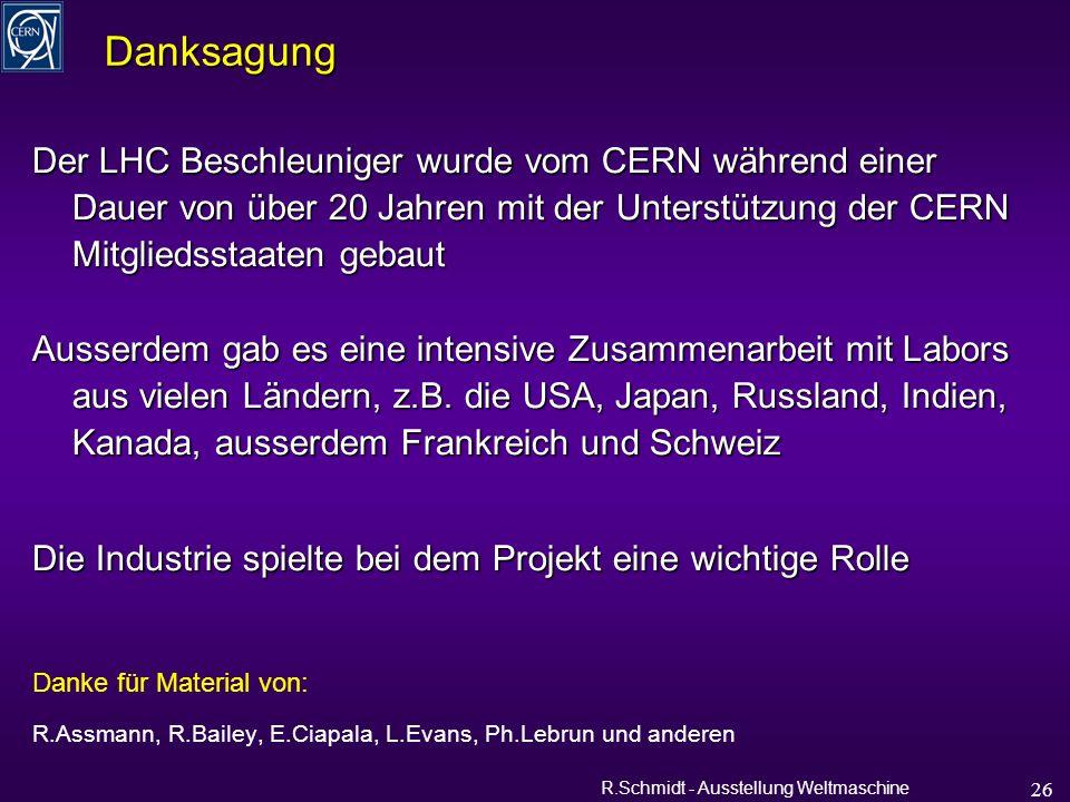 R.Schmidt - Ausstellung Weltmaschine 26 Der LHC Beschleuniger wurde vom CERN während einer Dauer von über 20 Jahren mit der Unterstützung der CERN Mitgliedsstaaten gebaut Ausserdem gab es eine intensive Zusammenarbeit mit Labors aus vielen Ländern, z.B.