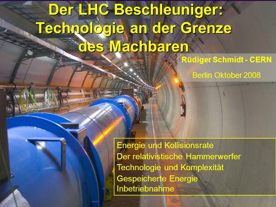 3 Der LHC Beschleuniger: Technologie an der Grenze des Machbaren Der LHC Beschleuniger: Technologie an der Grenze des Machbaren Rüdiger Schmidt - CERN Berlin Oktober 2008 Energie und Kollisionsrate Der relativistische Hammerwerfer Technologie und Komplexität Gespeicherte Energie Inbetriebnahme