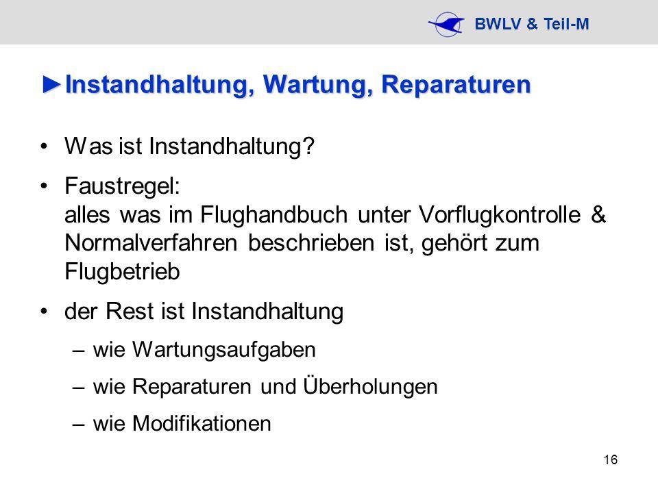BWLV & Teil-M 16 Instandhaltung, Wartung, ReparaturenInstandhaltung, Wartung, Reparaturen Was ist Instandhaltung? Faustregel: alles was im Flughandbuc