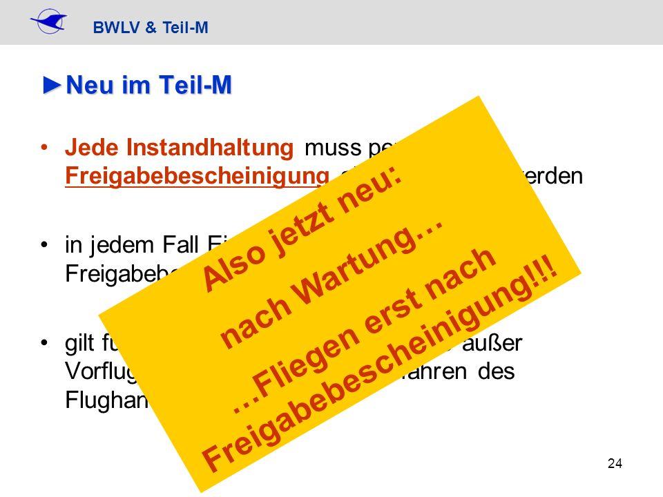 BWLV & Teil-M 24 Neu im Teil-MNeu im Teil-M Jede Instandhaltung muss per Freigabebescheinigung abgeschlossen werden in jedem Fall Eintrag, besser dire
