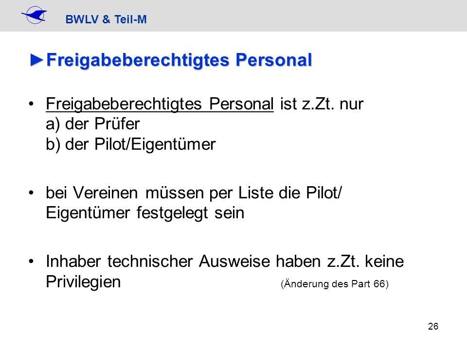 BWLV & Teil-M 26 Freigabeberechtigtes PersonalFreigabeberechtigtes Personal Freigabeberechtigtes Personal ist z.Zt. nur a) der Prüfer b) der Pilot/Eig