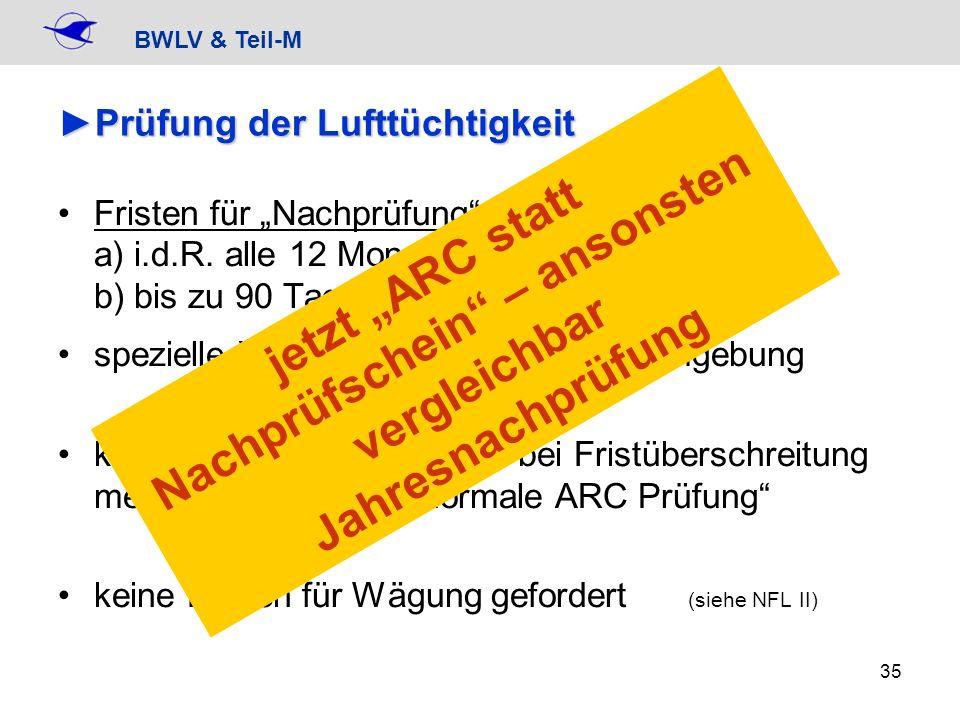 BWLV & Teil-M 35 Prüfung der LufttüchtigkeitPrüfung der Lufttüchtigkeit Fristen für Nachprüfung a) i.d.R. alle 12 Monate b) bis zu 90 Tage vor dem Ter