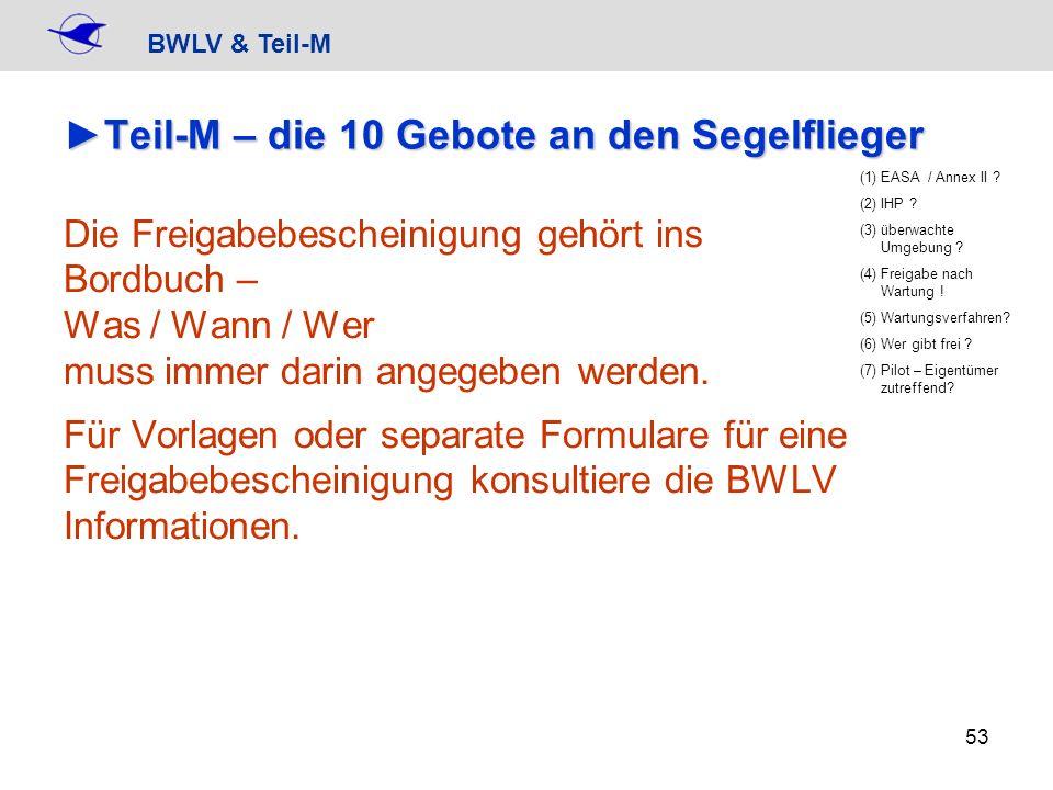 BWLV & Teil-M 53 Teil-M – die 10 Gebote an den SegelfliegerTeil-M – die 10 Gebote an den Segelflieger Die Freigabebescheinigung gehört ins Bordbuch –