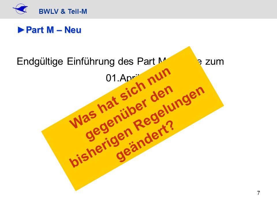 BWLV & Teil-M 7 Part M – NeuPart M – Neu Endgültige Einführung des Part M erfolgte zum 01.April 2009 Was hat sich nun gegenüber den bisherigen Regelun