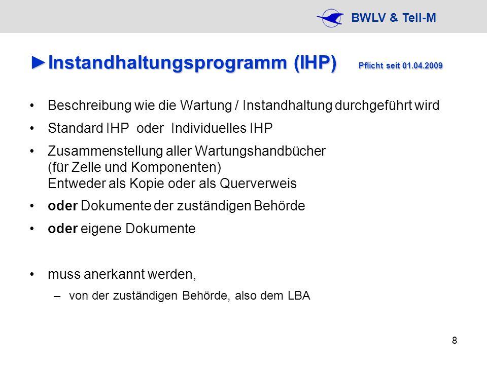 BWLV & Teil-M 9 InstandhaltungsprogrammInstandhaltungsprogramm Für jedes Luftfahrzeug muss ein Instandhaltungsprogramm (IHP) genehmigt sein sog.