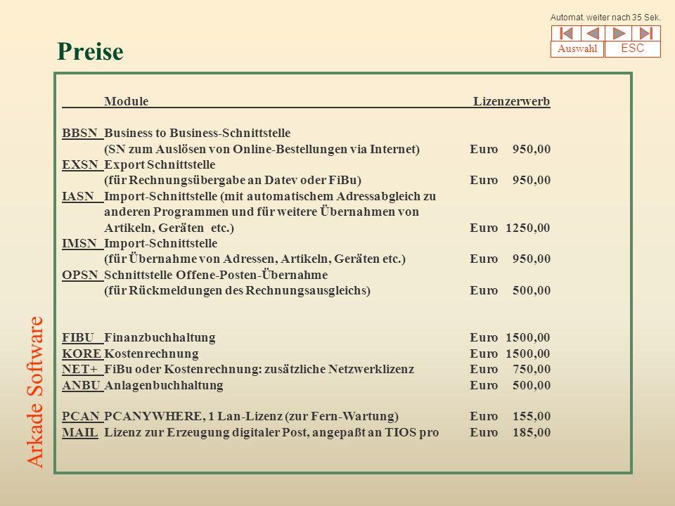 Preise Module Lizenzerwerb BBSNBusiness to Business-Schnittstelle (SN zum Auslösen von Online-Bestellungen via Internet)Euro950,00 EXSNExport Schnittstelle (für Rechnungsübergabe an Datev oder FiBu)Euro950,00 IASNImport-Schnittstelle (mit automatischem Adressabgleich zu anderen Programmen und für weitere Übernahmen von Artikeln, Geräten etc.)Euro1250,00 IMSNImport-Schnittstelle (für Übernahme von Adressen, Artikeln, Geräten etc.)Euro950,00 OPSNSchnittstelle Offene-Posten-Übernahme (für Rückmeldungen des Rechnungsausgleichs)Euro500,00 FIBUFinanzbuchhaltungEuro1500,00 KOREKostenrechnungEuro1500,00 NET+FiBu oder Kostenrechnung: zusätzliche NetzwerklizenzEuro750,00 ANBUAnlagenbuchhaltungEuro500,00 PCANPCANYWHERE, 1 Lan-Lizenz (zur Fern-Wartung)Euro155,00 MAILLizenz zur Erzeugung digitaler Post, angepaßt an TIOS proEuro185,00 Auswahl ESC Arkade Software Automat.