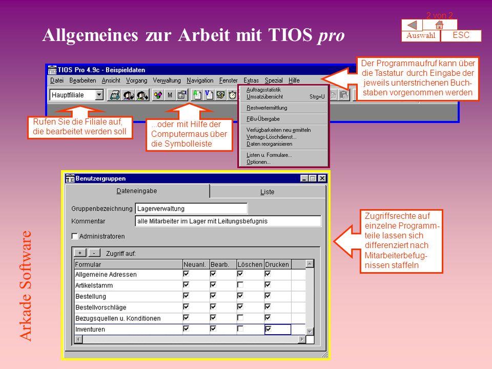 Allgemeines zur Arbeit mit TIOS pro Rufen Sie die Filiale auf, die bearbeitet werden soll...oder mit Hilfe der Computermaus über die Symbolleiste Der Programmaufruf kann über die Tastatur durch Eingabe der jeweils unterstrichenen Buch- staben vorgenommen werden Zugriffsrechte auf einzelne Programm- teile lassen sich differenziert nach Mitarbeiterbefug- nissen staffeln Auswahl ESC 2 von 2 Arkade Software