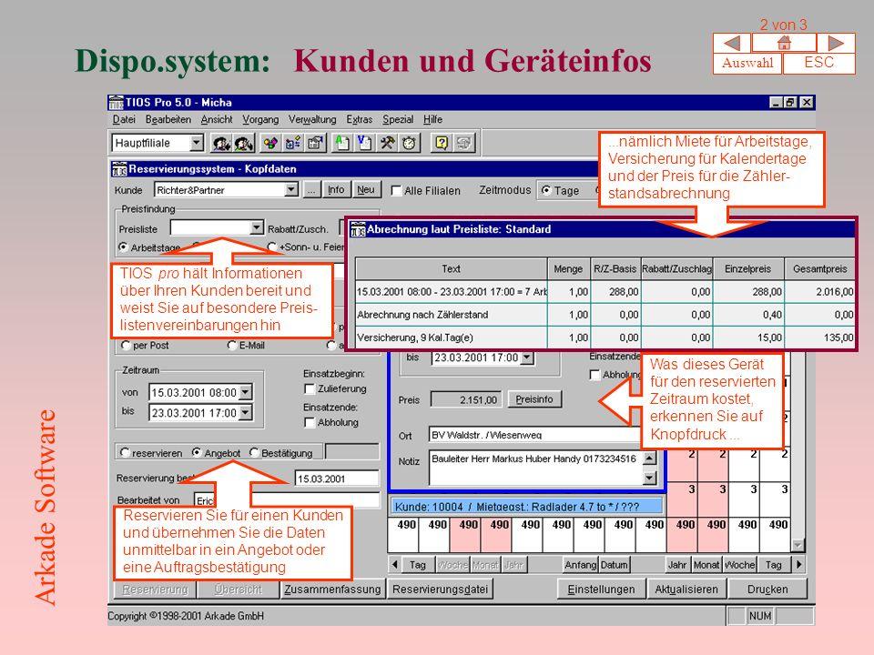 Dispo.system: Kunden und Geräteinfos Auswahl ESC 2 von 3 Arkade Software Reservieren Sie für einen Kunden und übernehmen Sie die Daten unmittelbar in ein Angebot oder eine Auftragsbestätigung TIOS pro hält Informationen über Ihren Kunden bereit und weist Sie auf besondere Preis- listenvereinbarungen hin Was dieses Gerät für den reservierten Zeitraum kostet, erkennen Sie auf Knopfdruck......nämlich Miete für Arbeitstage, Versicherung für Kalendertage und der Preis für die Zähler- standsabrechnung