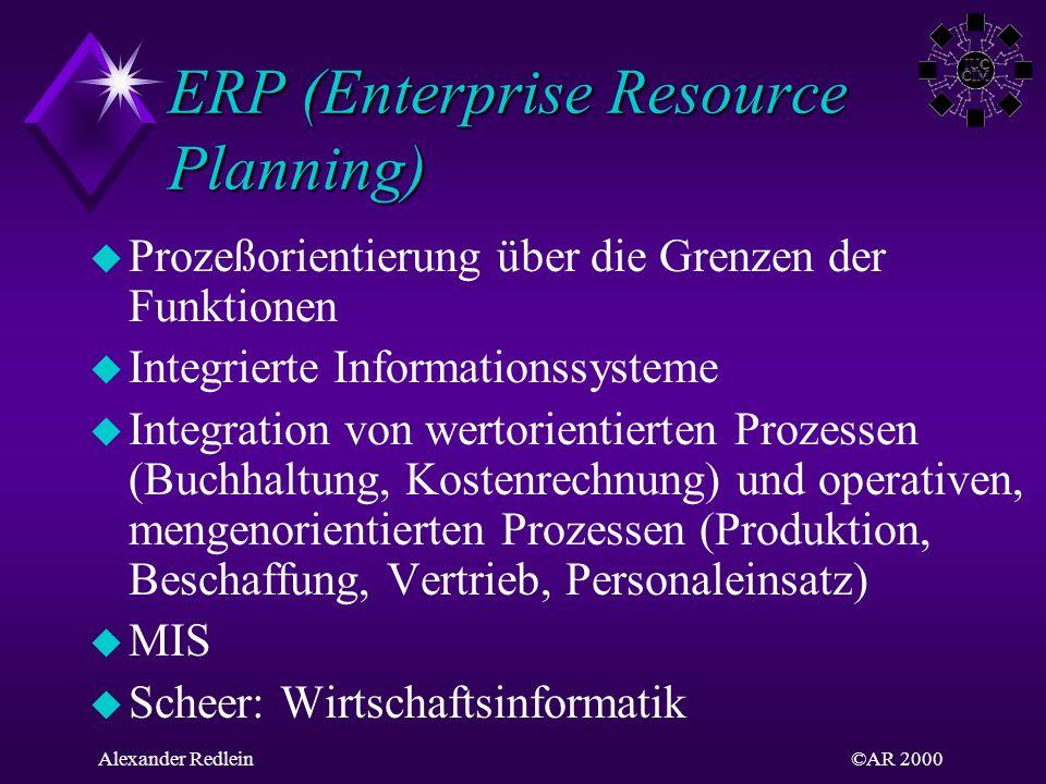 ©AR 2000Alexander Redlein ERP (Enterprise Resource Planning) u Prozeßorientierung über die Grenzen der Funktionen u Integrierte Informationssysteme u