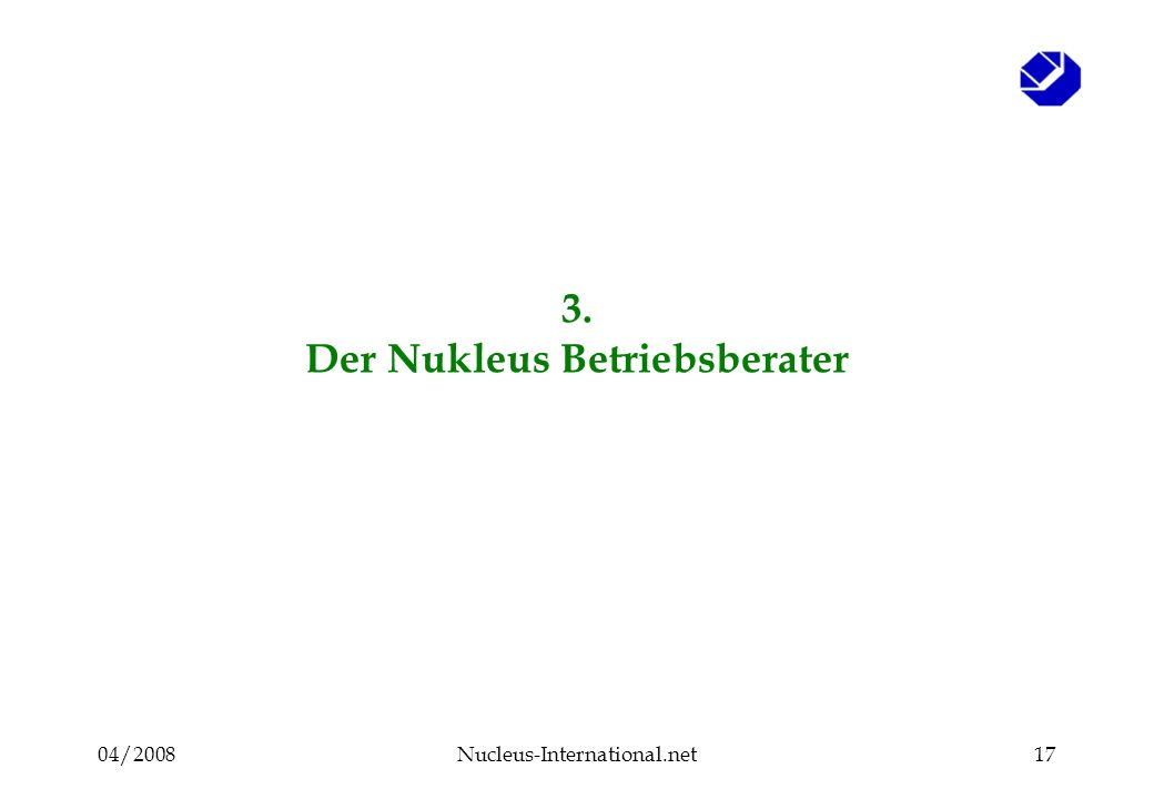 04/2008Nucleus-International.net17 3. Der Nukleus Betriebsberater