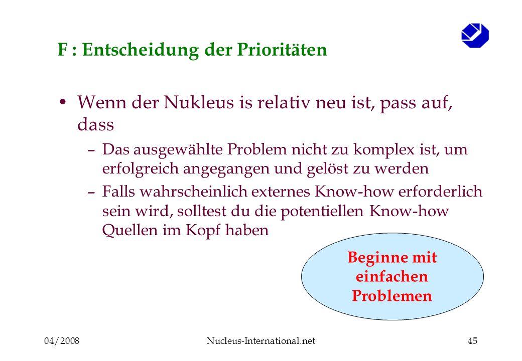 04/2008Nucleus-International.net45 F : Entscheidung der Prioritäten Wenn der Nukleus is relativ neu ist, pass auf, dass –Das ausgewählte Problem nicht zu komplex ist, um erfolgreich angegangen und gelöst zu werden –Falls wahrscheinlich externes Know-how erforderlich sein wird, solltest du die potentiellen Know-how Quellen im Kopf haben Beginne mit einfachen Problemen