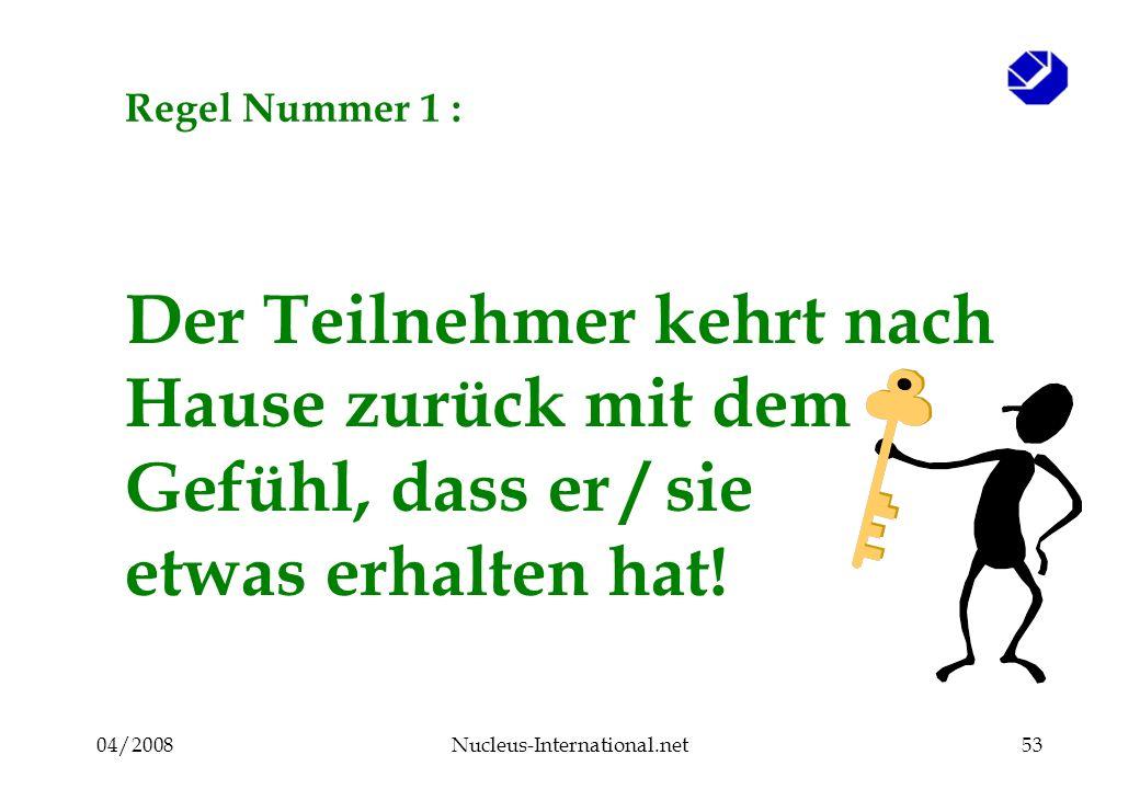 04/2008Nucleus-International.net53 Regel Nummer 1 : Der Teilnehmer kehrt nach Hause zurück mit dem Gefühl, dass er / sie etwas erhalten hat!