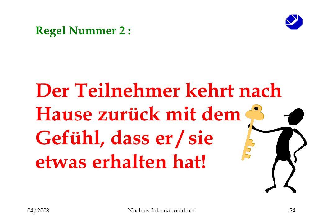 04/2008Nucleus-International.net54 Regel Nummer 2 : Der Teilnehmer kehrt nach Hause zurück mit dem Gefühl, dass er / sie etwas erhalten hat!