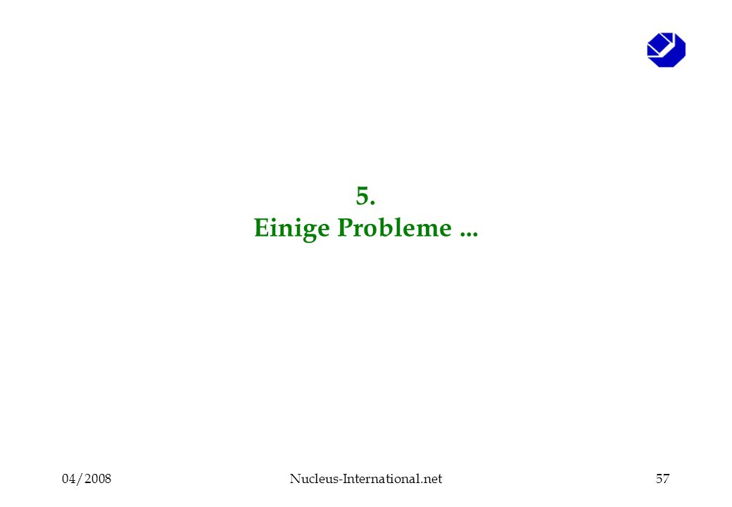 04/2008Nucleus-International.net57 5. Einige Probleme...