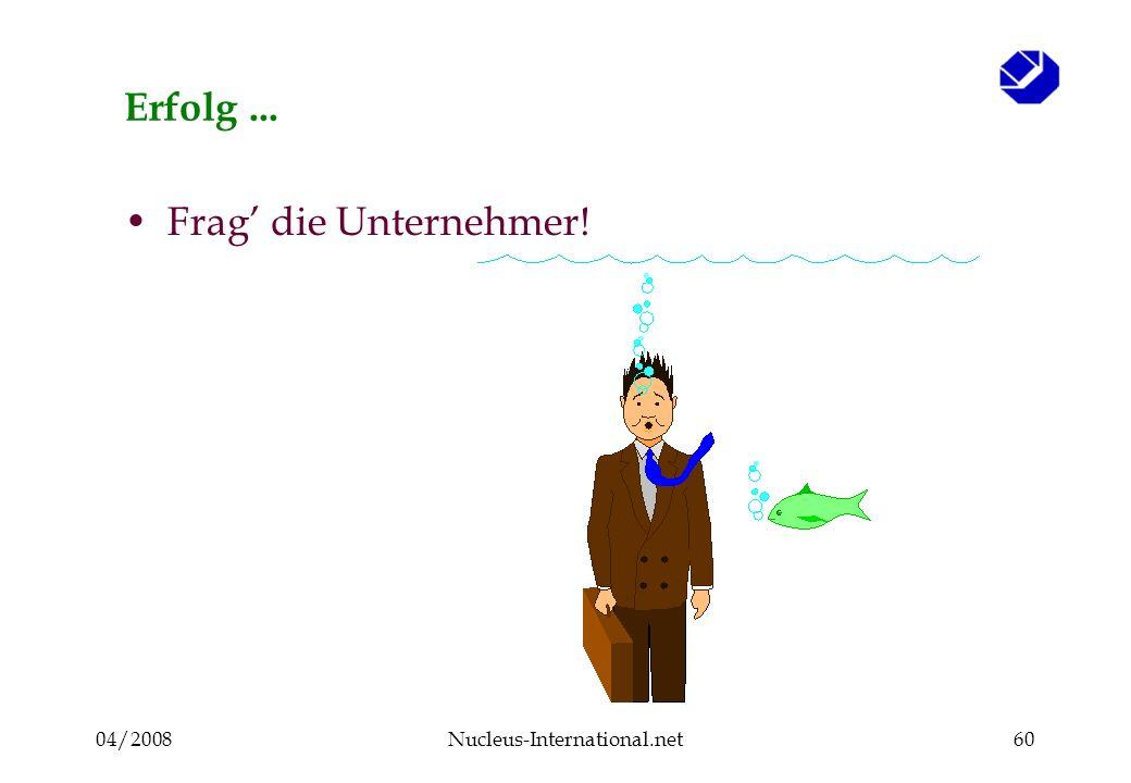 04/2008Nucleus-International.net60 Erfolg... Frag die Unternehmer!