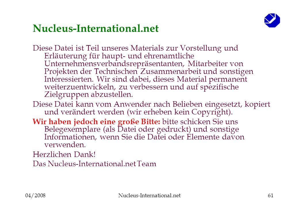 04/2008Nucleus-International.net61 Nucleus-International.net Diese Datei ist Teil unseres Materials zur Vorstellung und Erläuterung für haupt- und ehrenamtliche Unternehmensverbandsrepräsentanten, Mitarbeiter von Projekten der Technischen Zusammenarbeit und sonstigen Interessierten.