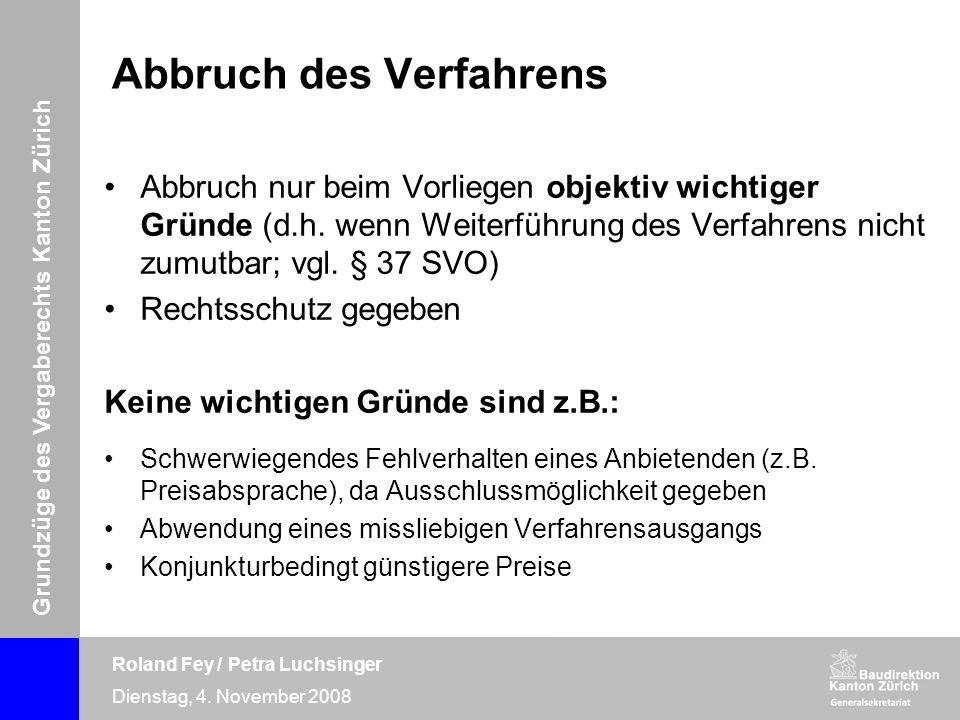 Grundzüge des Vergaberechts Kanton Zürich Roland Fey / Petra Luchsinger Dienstag, 4. November 2008 Abbruch des Verfahrens Abbruch nur beim Vorliegen o