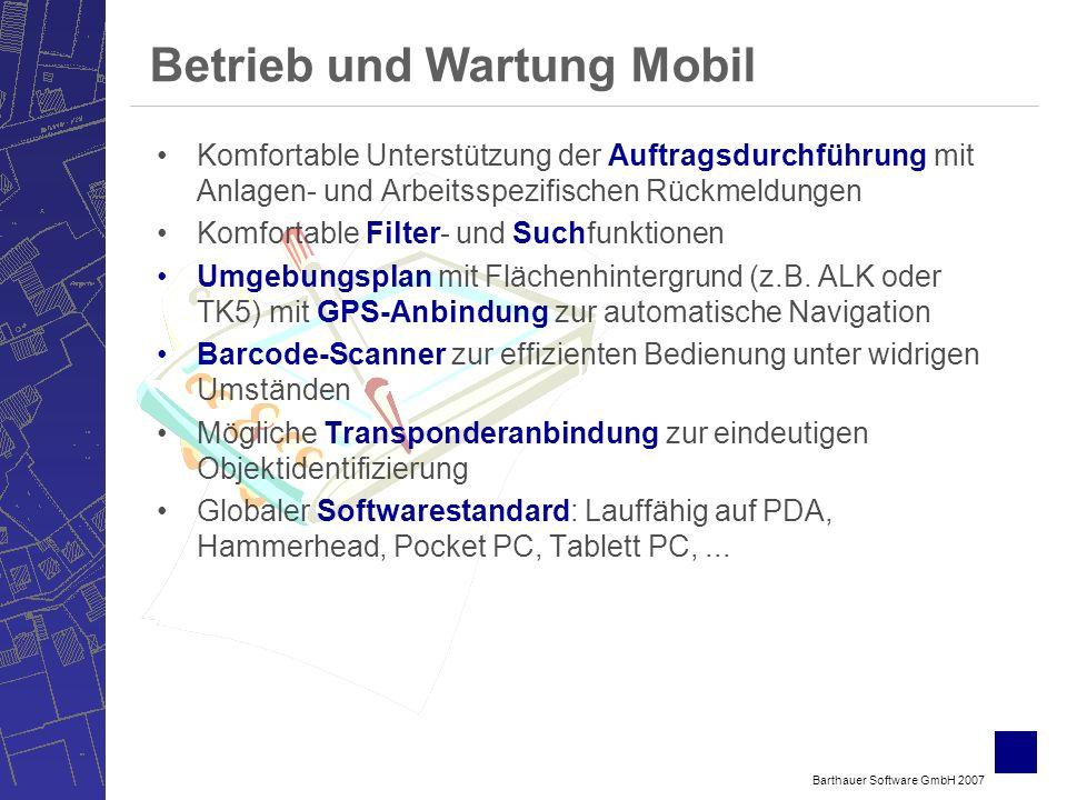 Barthauer Software GmbH 2007 Betrieb und Wartung Mobil Komfortable Unterstützung der Auftragsdurchführung mit Anlagen- und Arbeitsspezifischen Rückmeldungen Komfortable Filter- und Suchfunktionen Umgebungsplan mit Flächenhintergrund (z.B.