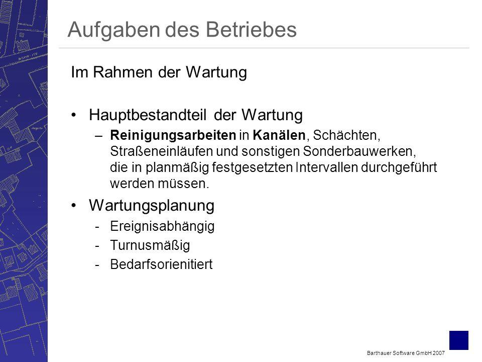 Barthauer Software GmbH 2007 Aufgaben des Betriebes Im Rahmen der Wartung Hauptbestandteil der Wartung –Reinigungsarbeiten in Kanälen, Schächten, Straßeneinläufen und sonstigen Sonderbauwerken, die in planmäßig festgesetzten Intervallen durchgeführt werden müssen.