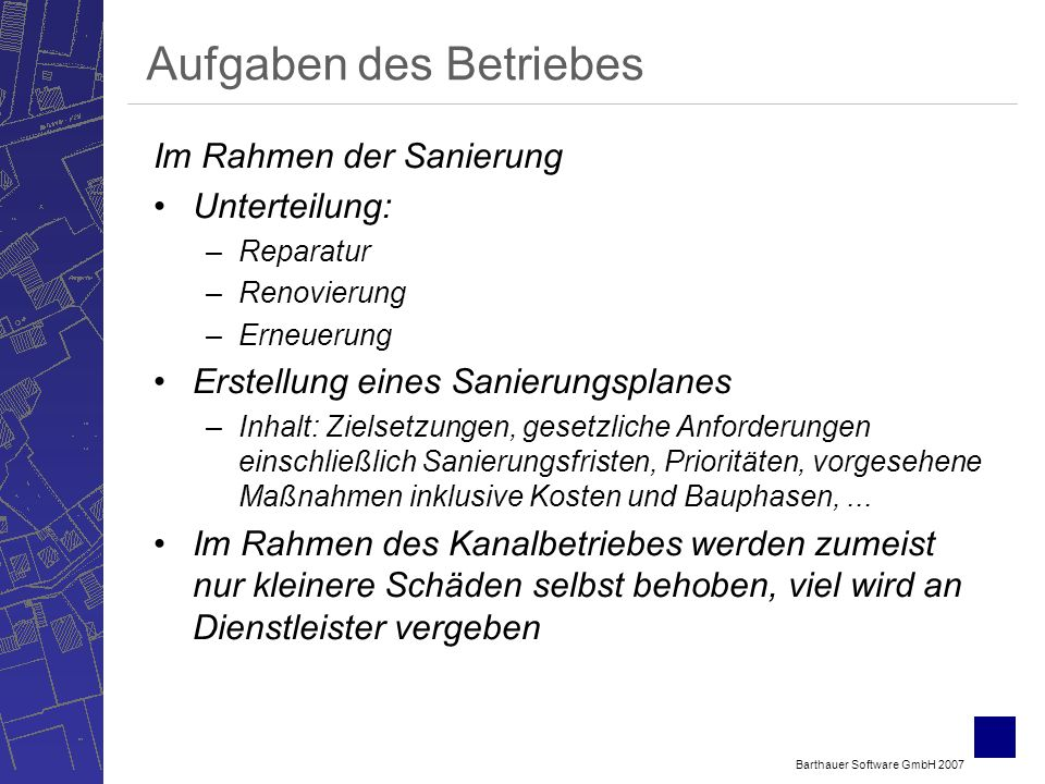 Barthauer Software GmbH 2007 Aufgaben des Betriebes Im Rahmen der Sanierung Unterteilung: –Reparatur –Renovierung –Erneuerung Erstellung eines Sanierungsplanes –Inhalt: Zielsetzungen, gesetzliche Anforderungen einschließlich Sanierungsfristen, Prioritäten, vorgesehene Maßnahmen inklusive Kosten und Bauphasen,...