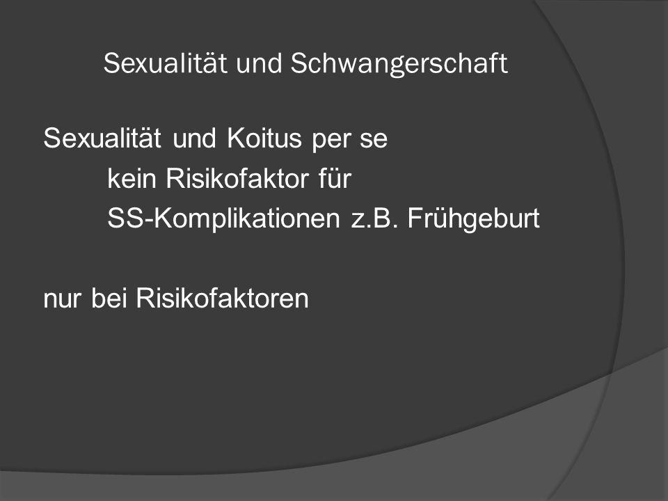 Sexualität und Schwangerschaft Sexualität und Koitus per se kein Risikofaktor für SS-Komplikationen z.B. Frühgeburt nur bei Risikofaktoren