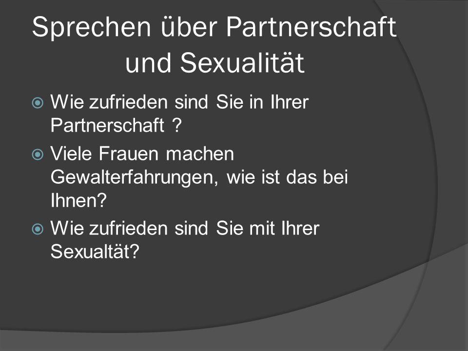 Sprechen über Partnerschaft und Sexualität Wie zufrieden sind Sie in Ihrer Partnerschaft ? Viele Frauen machen Gewalterfahrungen, wie ist das bei Ihne