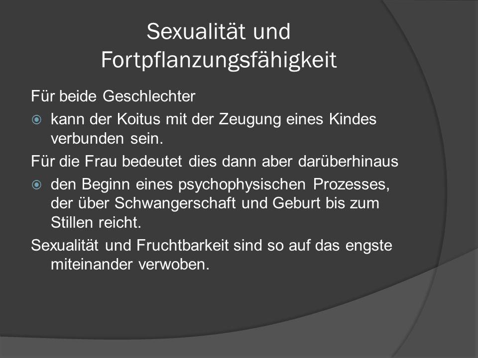 Sexualität und Fortpflanzungsfähigkeit Für beide Geschlechter kann der Koitus mit der Zeugung eines Kindes verbunden sein. Für die Frau bedeutet dies