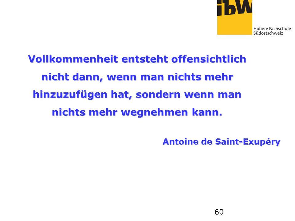 60 Vollkommenheit entsteht offensichtlich nicht dann, wenn man nichts mehr hinzuzufügen hat, sondern wenn man nichts mehr wegnehmen kann. Antoine de S