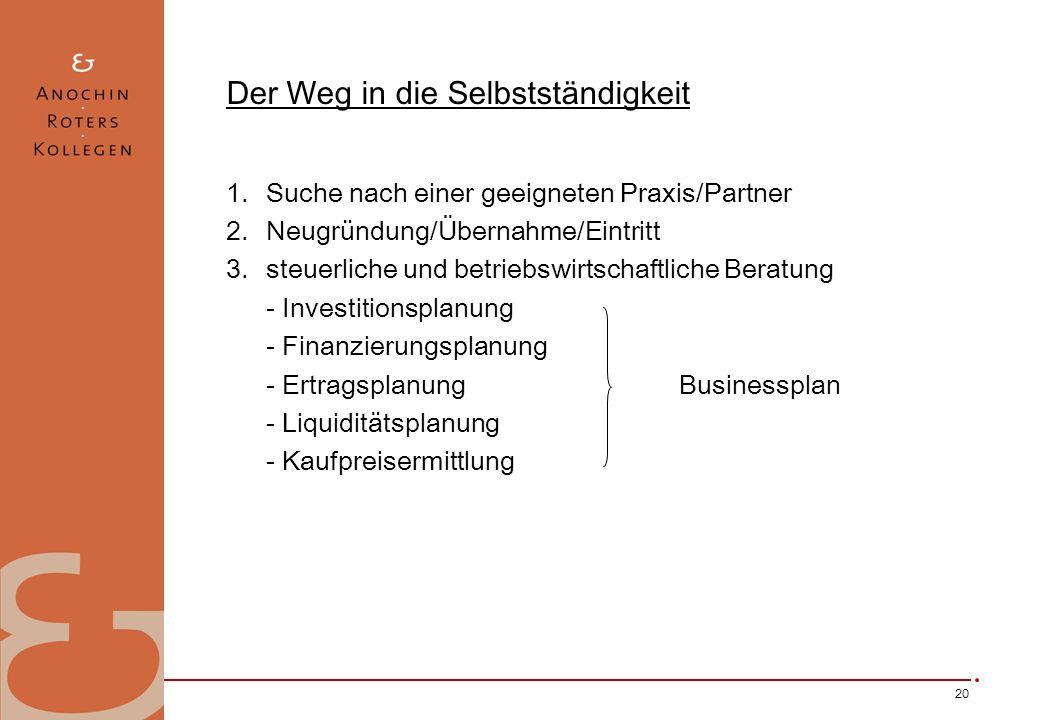 20 Der Weg in die Selbstständigkeit 1.Suche nach einer geeigneten Praxis/Partner 2.Neugründung/Übernahme/Eintritt 3.steuerliche und betriebswirtschaftliche Beratung - Investitionsplanung - Finanzierungsplanung - Ertragsplanung Businessplan - Liquiditätsplanung - Kaufpreisermittlung