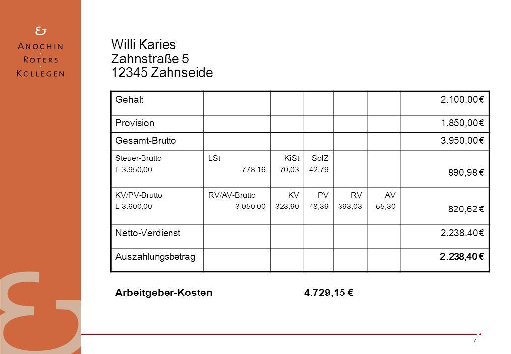 7 Willi Karies Zahnstraße 5 12345 Zahnseide Gehalt2.100,00 Provision1.850,00 Gesamt-Brutto3.950,00 Steuer-Brutto L 3.950,00 LSt 778,16 KiSt 70,03 SolZ 42,79 890,98 KV/PV-Brutto L 3.600,00 RV/AV-Brutto 3.950,00 KV 323,90 PV 48,39 RV 393,03 AV 55,30 820,62 Netto-Verdienst2.238,40 Auszahlungsbetrag2.238,40 Arbeitgeber-Kosten 4.729,15