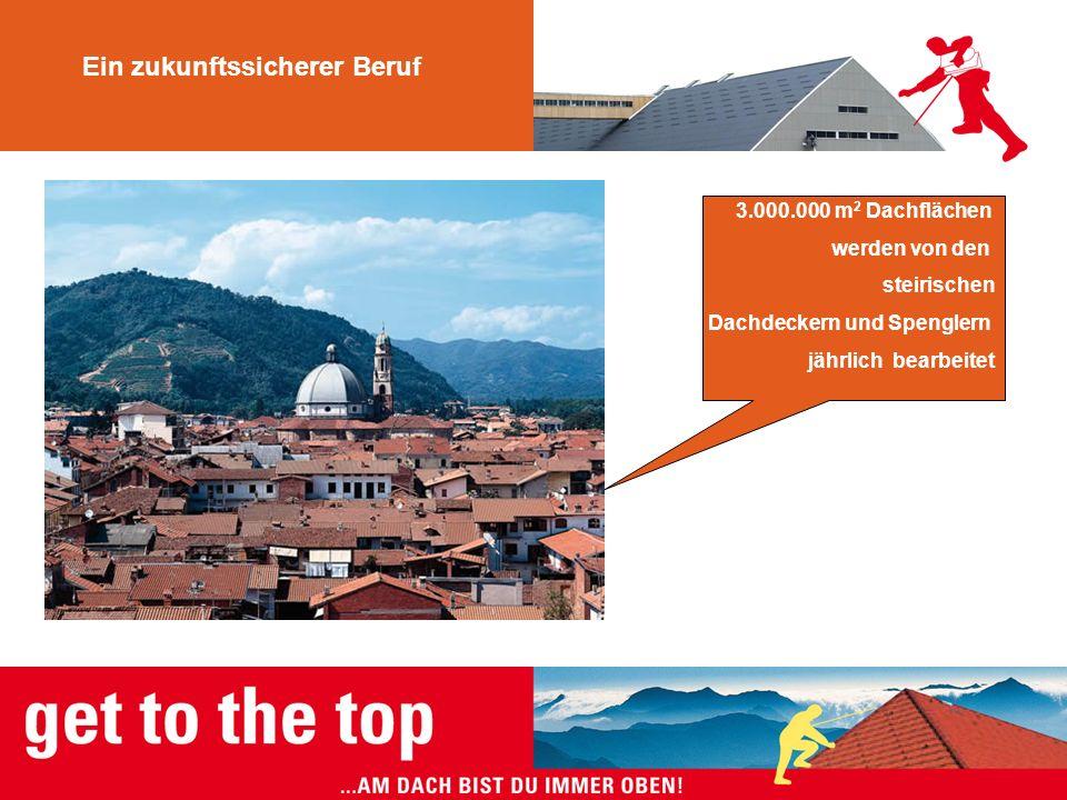 Ein zukunftssicherer Beruf 3.000.000 m 2 Dachflächen werden von den steirischen Dachdeckern und Spenglern jährlich bearbeitet
