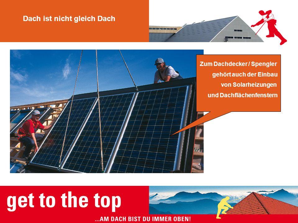 Dach ist nicht gleich Dach Zum Dachdecker / Spengler gehört auch der Einbau von Solarheizungen und Dachflächenfenstern