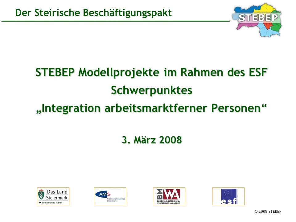 © 2008 STEBEP Der Steirische Beschäftigungspakt STEBEP Modellprojekte im Rahmen des ESF Schwerpunktes Integration arbeitsmarktferner Personen 3.