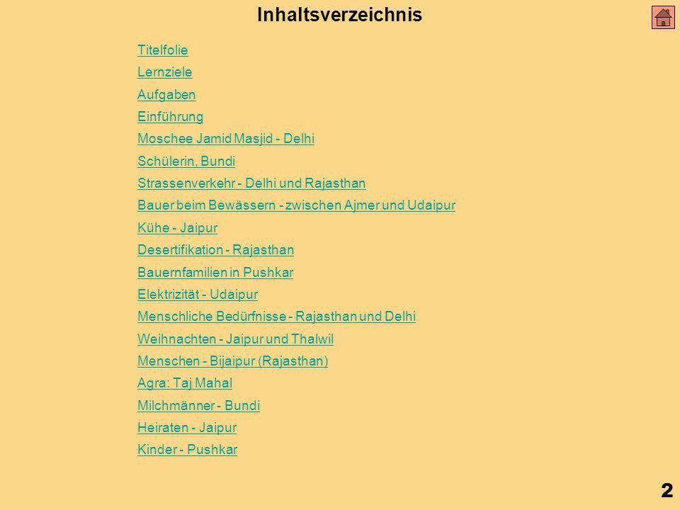 2 Inhaltsverzeichnis Titelfolie Lernziele Aufgaben Einführung Moschee Jamid Masjid - Delhi Schülerin, Bundi Strassenverkehr - Delhi und Rajasthan Bauer beim Bewässern - zwischen Ajmer und Udaipur Kühe - Jaipur Desertifikation - Rajasthan Bauernfamilien in Pushkar Elektrizität - Udaipur Menschliche Bedürfnisse - Rajasthan und Delhi Weihnachten - Jaipur und Thalwil Menschen - Bijaipur (Rajasthan) Agra: Taj Mahal Milchmänner - Bundi Heiraten - Jaipur Kinder - Pushkar