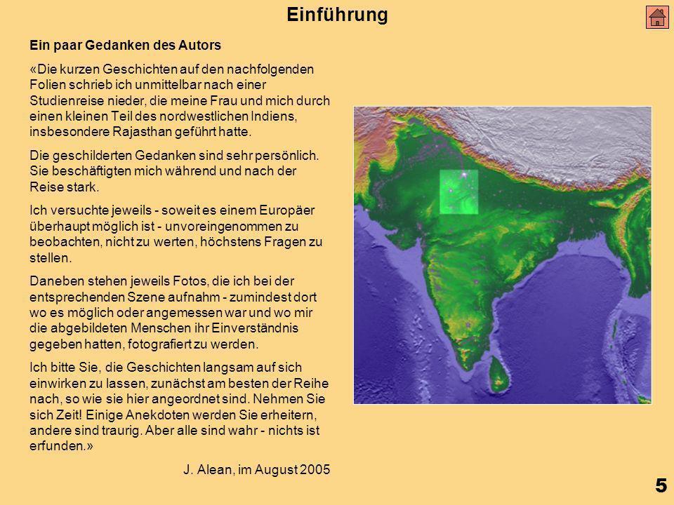 5 Einführung Ein paar Gedanken des Autors «Die kurzen Geschichten auf den nachfolgenden Folien schrieb ich unmittelbar nach einer Studienreise nieder, die meine Frau und mich durch einen kleinen Teil des nordwestlichen Indiens, insbesondere Rajasthan geführt hatte.