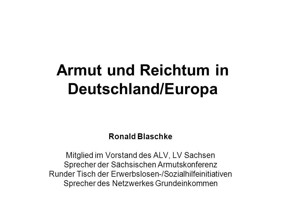 Armut und Reichtum in Deutschland/Europa Ronald Blaschke Mitglied im Vorstand des ALV, LV Sachsen Sprecher der Sächsischen Armutskonferenz Runder Tisc