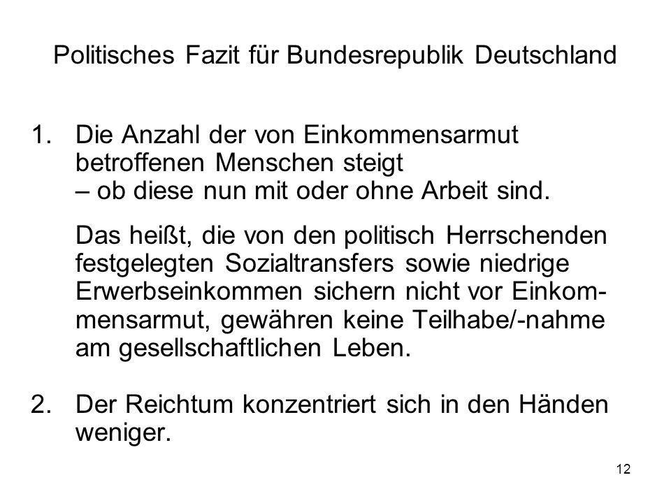 12 Politisches Fazit für Bundesrepublik Deutschland 1.Die Anzahl der von Einkommensarmut betroffenen Menschen steigt – ob diese nun mit oder ohne Arbe